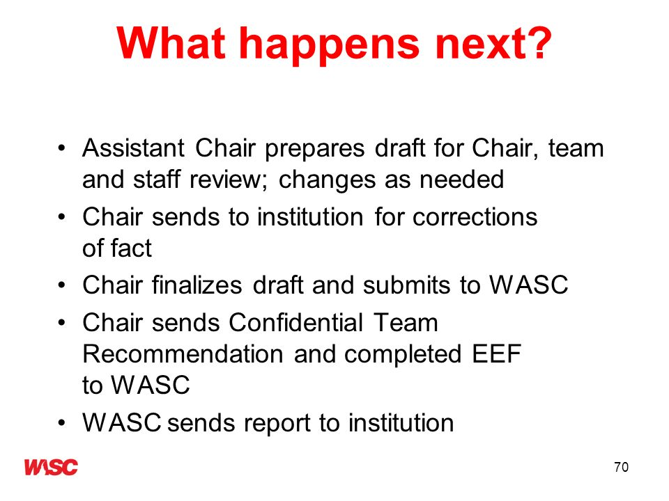 70 What happens next? Assistant Chair prepares draft for Chair, team and staff review; changes as needed Chair sends to institution for corrections of