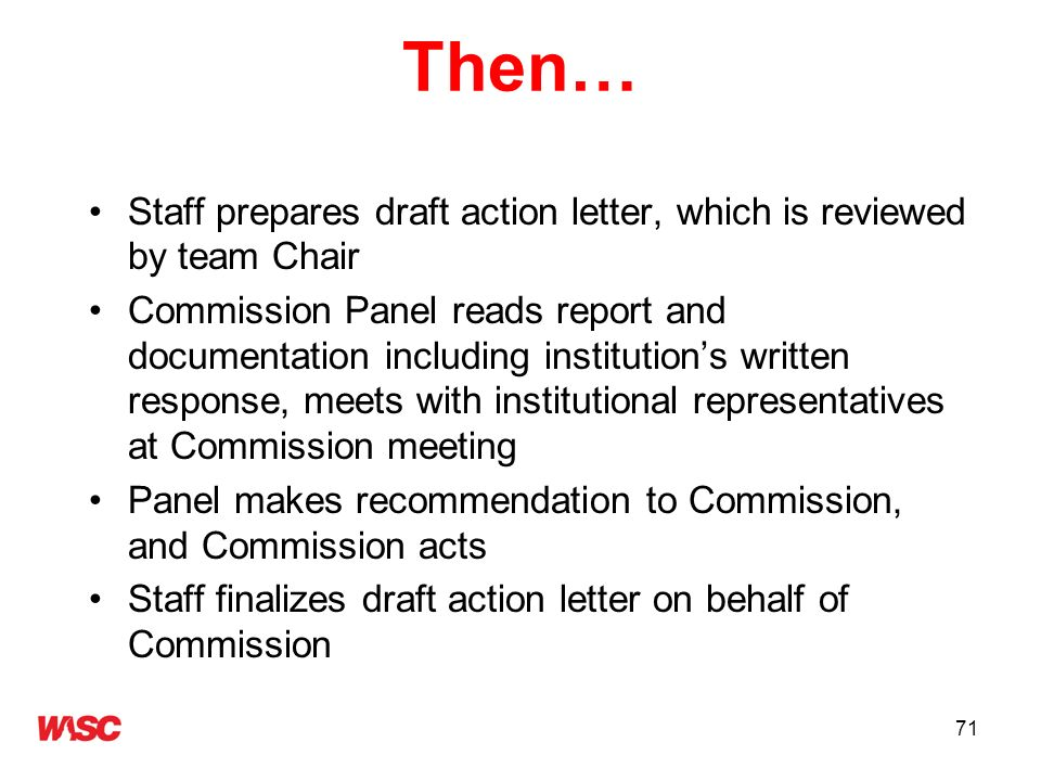 71 Then… Staff prepares draft action letter, which is reviewed by team Chair Commission Panel reads report and documentation including institutions wr