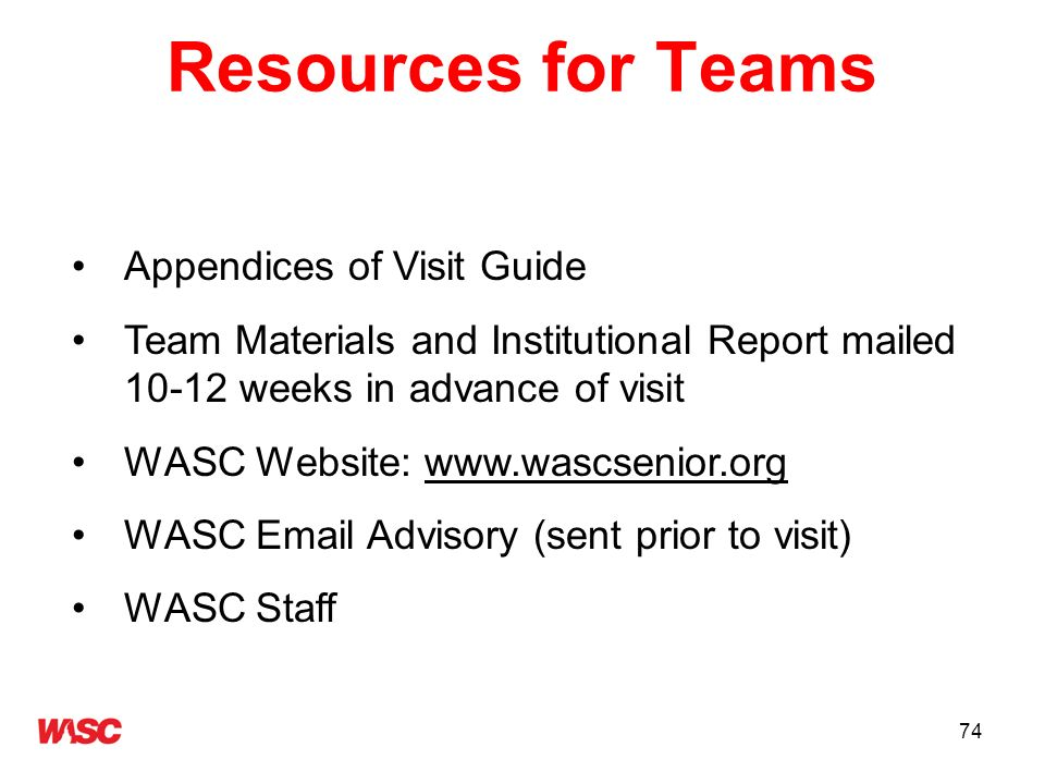74 Resources for Teams Appendices of Visit Guide Team Materials and Institutional Report mailed 10-12 weeks in advance of visit WASC Website: www.wasc