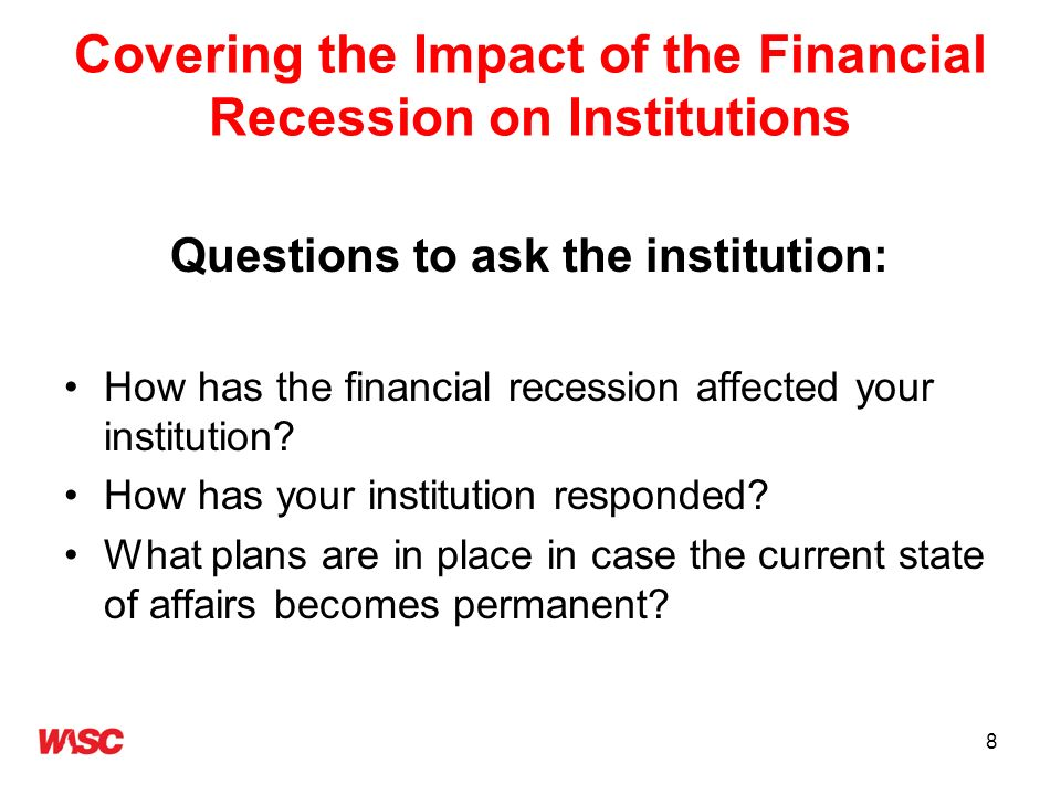 8 Covering the Impact of the Financial Recession on Institutions Questions to ask the institution: How has the financial recession affected your insti