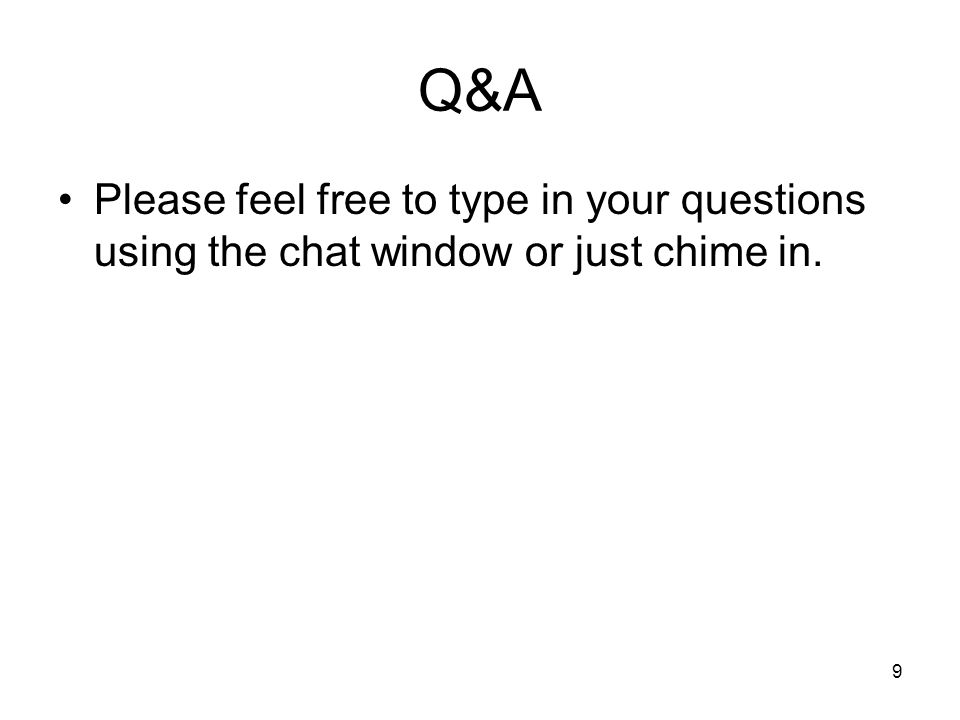 9 Q&A Please feel free to type in your questions using the chat window or just chime in.