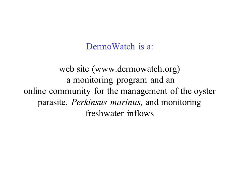DermoWatch is a: web site (www.dermowatch.org) a monitoring program and an online community for the management of the oyster parasite, Perkinsus marinus, and monitoring freshwater inflows