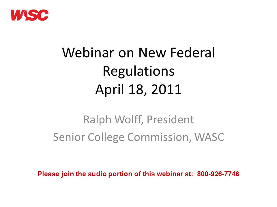 Webinar on New Federal Regulations April 18, 2011 Ralph Wolff, President Senior College Commission, WASC Please join the audio portion of this webinar at: