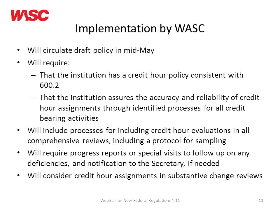 11 Implementation by WASC Will circulate draft policy in mid-May Will require: – That the institution has a credit hour policy consistent with – That the institution assures the accuracy and reliability of credit hour assignments through identified processes for all credit bearing activities Will include processes for including credit hour evaluations in all comprehensive reviews, including a protocol for sampling Will require progress reports or special visits to follow up on any deficiencies, and notification to the Secretary, if needed Will consider credit hour assignments in substantive change reviews 11Webinar on New Federal Regulations 4-11