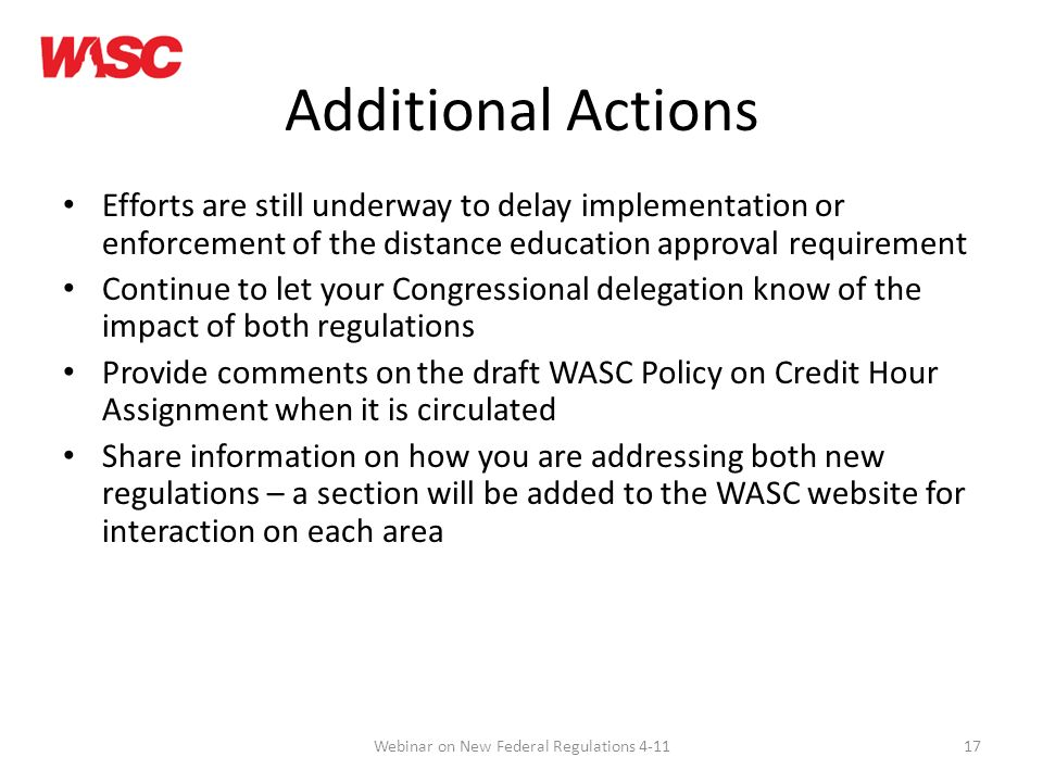 17 Additional Actions Efforts are still underway to delay implementation or enforcement of the distance education approval requirement Continue to let your Congressional delegation know of the impact of both regulations Provide comments on the draft WASC Policy on Credit Hour Assignment when it is circulated Share information on how you are addressing both new regulations – a section will be added to the WASC website for interaction on each area Webinar on New Federal Regulations 4-11