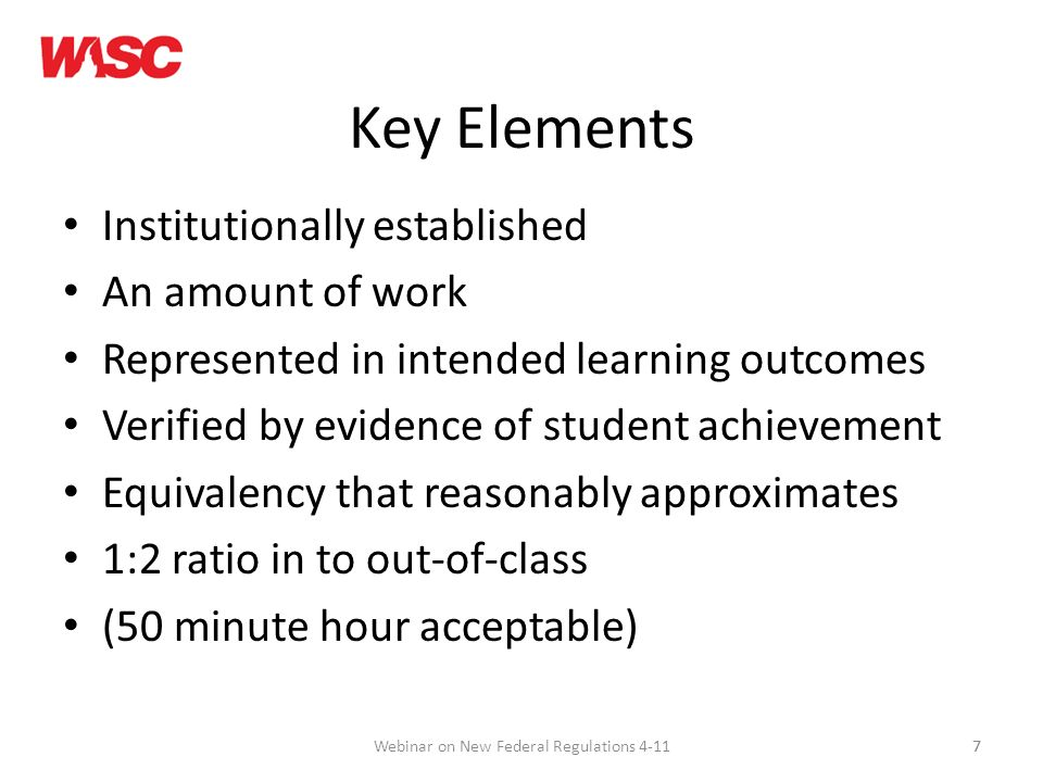 7 Key Elements Institutionally established An amount of work Represented in intended learning outcomes Verified by evidence of student achievement Equivalency that reasonably approximates 1:2 ratio in to out-of-class (50 minute hour acceptable) 7Webinar on New Federal Regulations 4-11