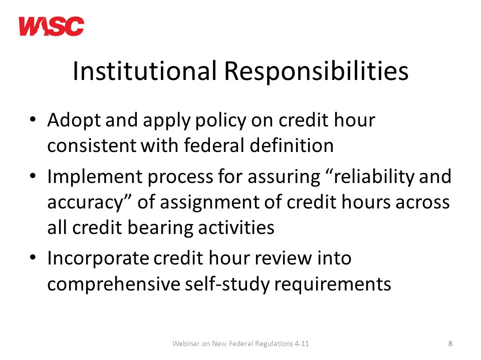 8 Institutional Responsibilities Adopt and apply policy on credit hour consistent with federal definition Implement process for assuring reliability and accuracy of assignment of credit hours across all credit bearing activities Incorporate credit hour review into comprehensive self-study requirements 8Webinar on New Federal Regulations 4-11