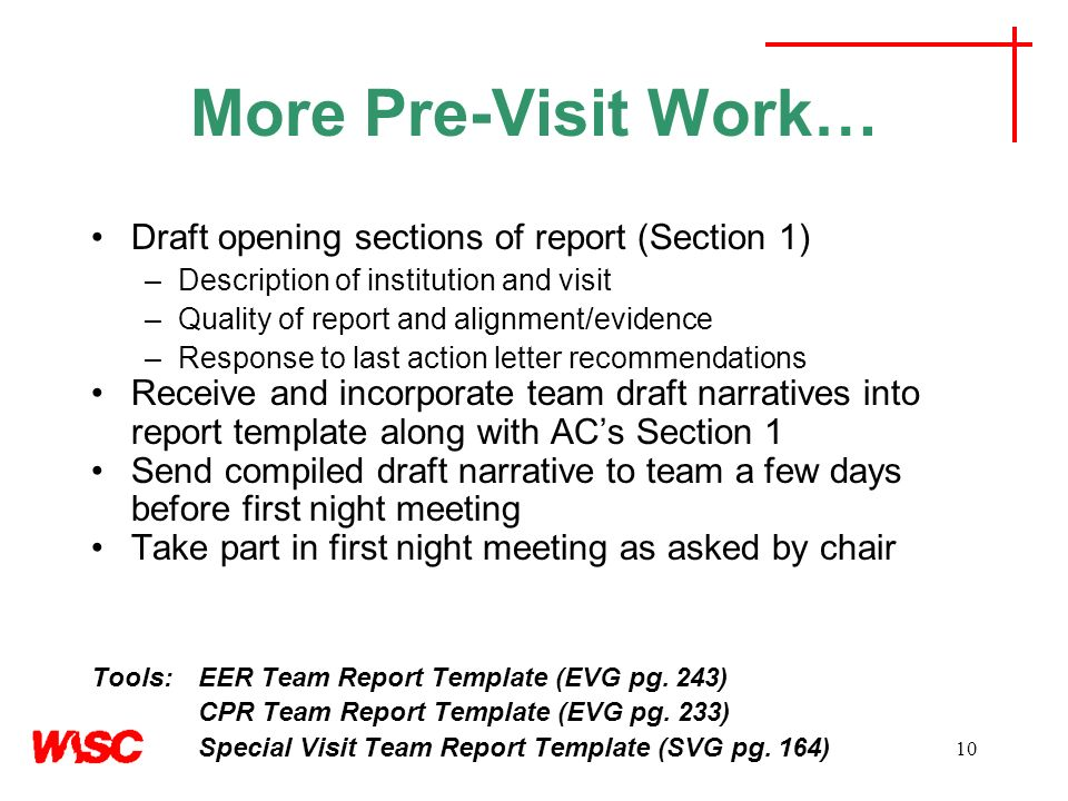 10 More Pre-Visit Work… Draft opening sections of report (Section 1) –Description of institution and visit –Quality of report and alignment/evidence –Response to last action letter recommendations Receive and incorporate team draft narratives into report template along with ACs Section 1 Send compiled draft narrative to team a few days before first night meeting Take part in first night meeting as asked by chair Tools: EER Team Report Template (EVG pg.