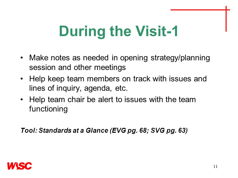 11 During the Visit-1 Make notes as needed in opening strategy/planning session and other meetings Help keep team members on track with issues and lines of inquiry, agenda, etc.