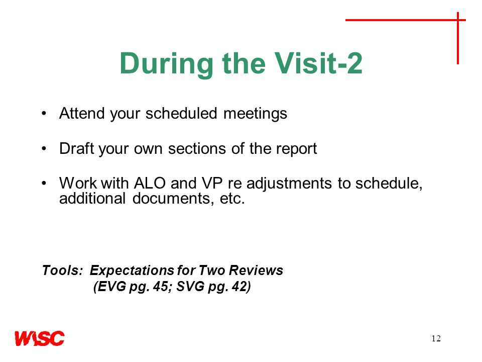 12 During the Visit-2 Attend your scheduled meetings Draft your own sections of the report Work with ALO and VP re adjustments to schedule, additional