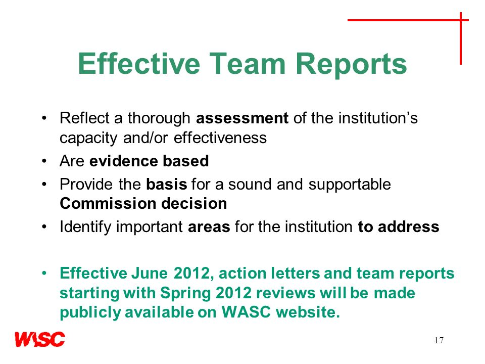 17 Effective Team Reports Reflect a thorough assessment of the institutions capacity and/or effectiveness Are evidence based Provide the basis for a sound and supportable Commission decision Identify important areas for the institution to address Effective June 2012, action letters and team reports starting with Spring 2012 reviews will be made publicly available on WASC website.