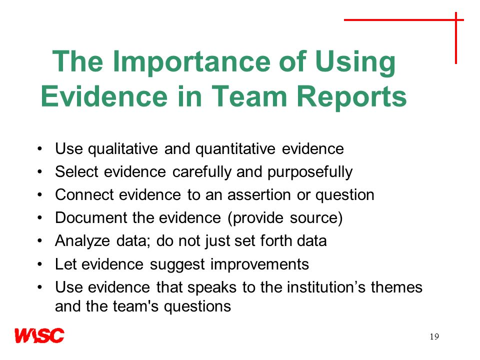 19 The Importance of Using Evidence in Team Reports Use qualitative and quantitative evidence Select evidence carefully and purposefully Connect evidence to an assertion or question Document the evidence (provide source) Analyze data; do not just set forth data Let evidence suggest improvements Use evidence that speaks to the institutions themes and the team s questions