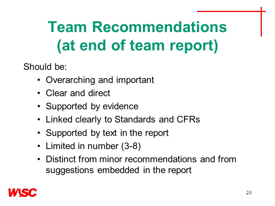 20 Team Recommendations (at end of team report) Should be: Overarching and important Clear and direct Supported by evidence Linked clearly to Standard