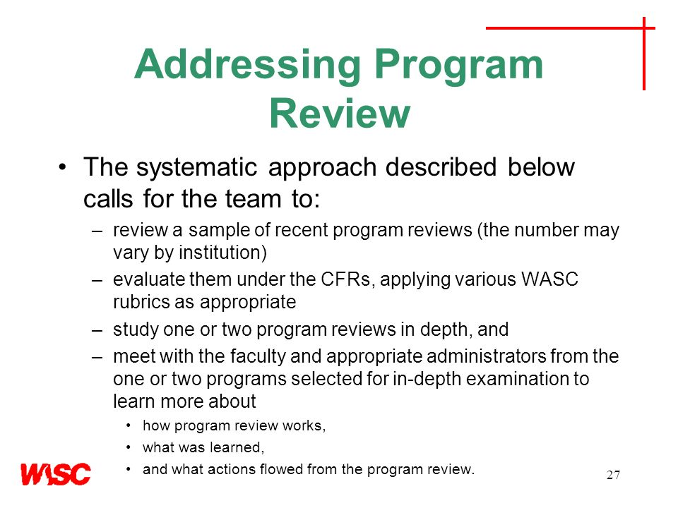 Addressing Program Review The systematic approach described below calls for the team to: –review a sample of recent program reviews (the number may vary by institution) –evaluate them under the CFRs, applying various WASC rubrics as appropriate –study one or two program reviews in depth, and –meet with the faculty and appropriate administrators from the one or two programs selected for in-depth examination to learn more about how program review works, what was learned, and what actions flowed from the program review.