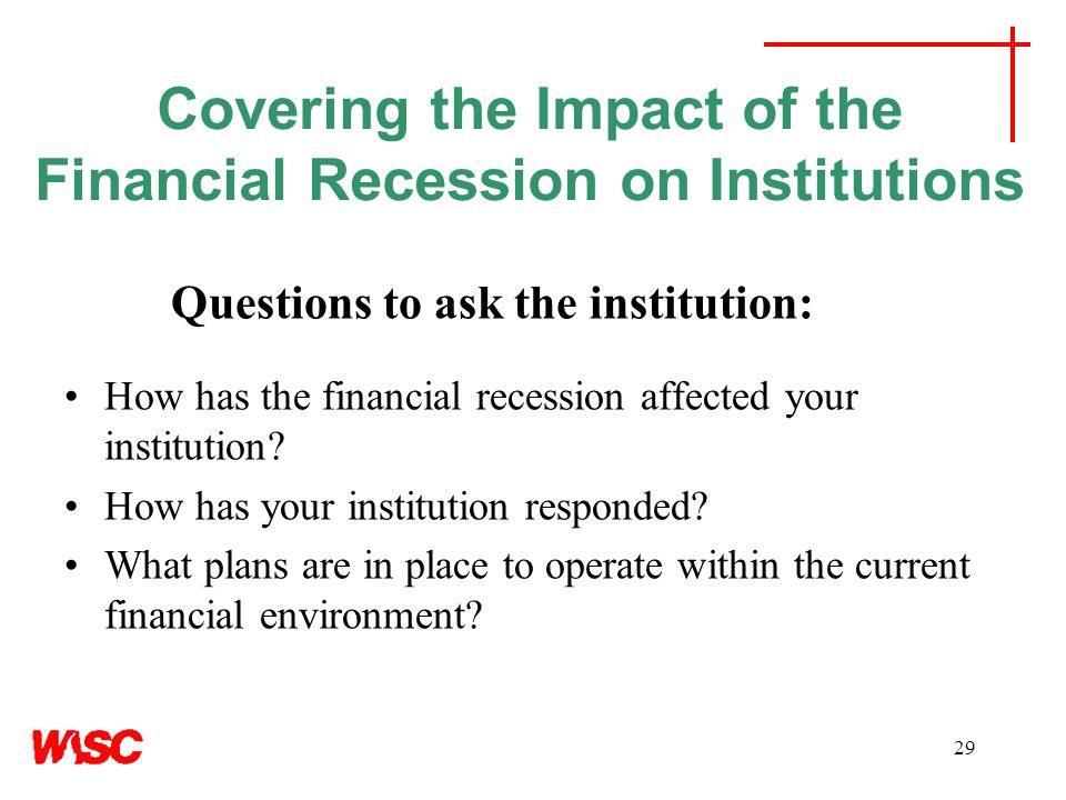 29 Covering the Impact of the Financial Recession on Institutions Questions to ask the institution: How has the financial recession affected your institution.