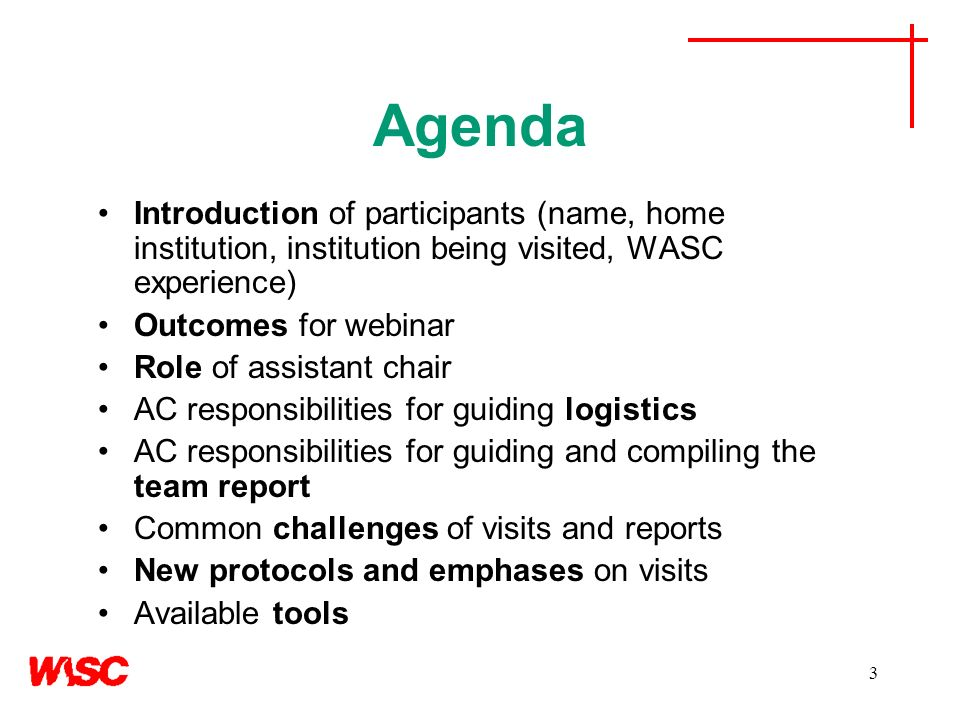 3 Agenda Introduction of participants (name, home institution, institution being visited, WASC experience) Outcomes for webinar Role of assistant chair AC responsibilities for guiding logistics AC responsibilities for guiding and compiling the team report Common challenges of visits and reports New protocols and emphases on visits Available tools