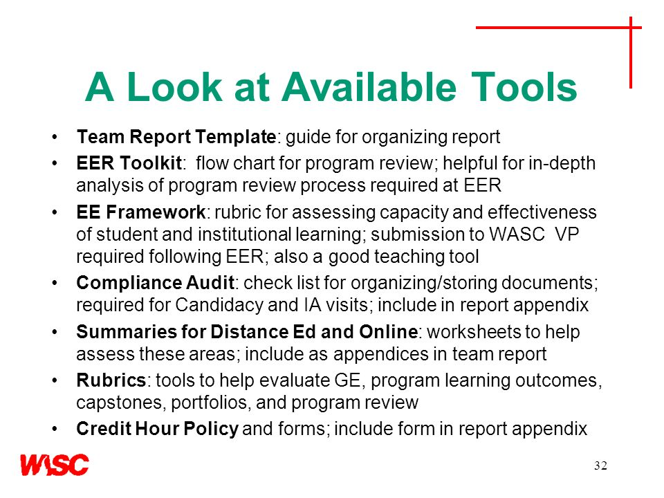 A Look at Available Tools Team Report Template: guide for organizing report EER Toolkit: flow chart for program review; helpful for in-depth analysis of program review process required at EER EE Framework: rubric for assessing capacity and effectiveness of student and institutional learning; submission to WASC VP required following EER; also a good teaching tool Compliance Audit: check list for organizing/storing documents; required for Candidacy and IA visits; include in report appendix Summaries for Distance Ed and Online: worksheets to help assess these areas; include as appendices in team report Rubrics: tools to help evaluate GE, program learning outcomes, capstones, portfolios, and program review Credit Hour Policy and forms; include form in report appendix 32