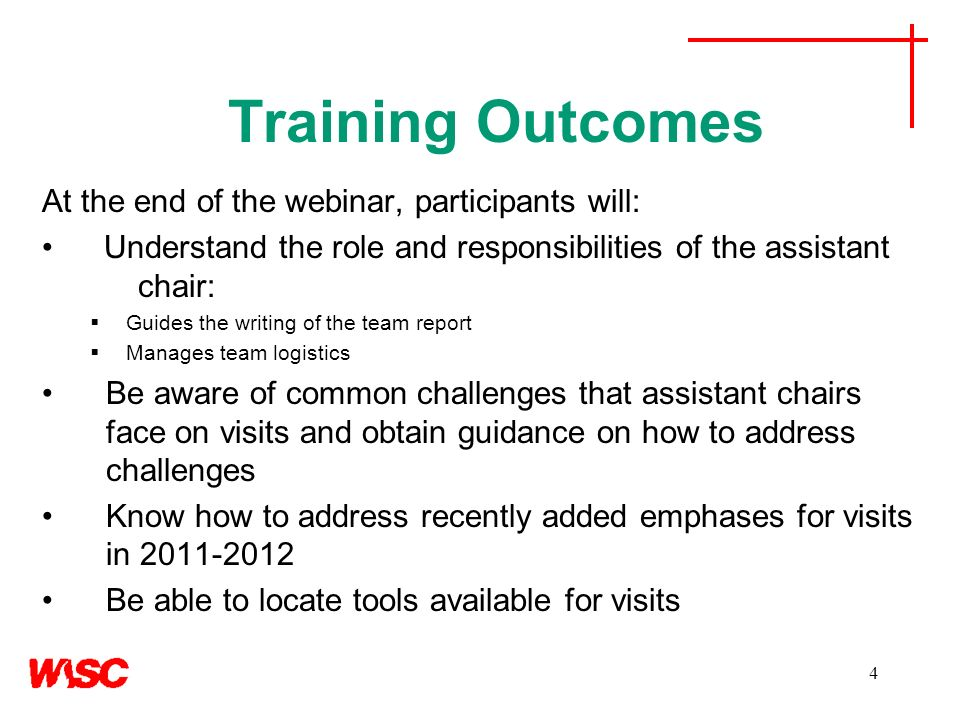 4 Training Outcomes At the end of the webinar, participants will: Understand the role and responsibilities of the assistant chair: Guides the writing of the team report Manages team logistics Be aware of common challenges that assistant chairs face on visits and obtain guidance on how to address challenges Know how to address recently added emphases for visits in 2011-2012 Be able to locate tools available for visits