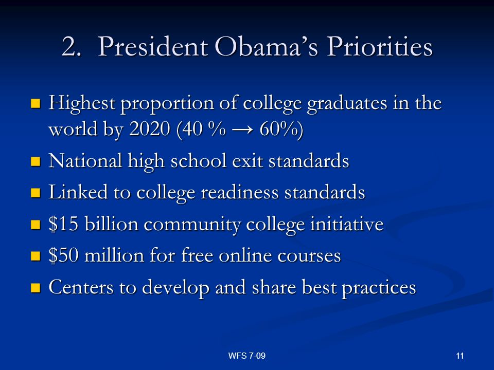 11WFS 7-09 2. President Obamas Priorities Highest proportion of college graduates in the world by 2020 (40 % 60%) Highest proportion of college gradua