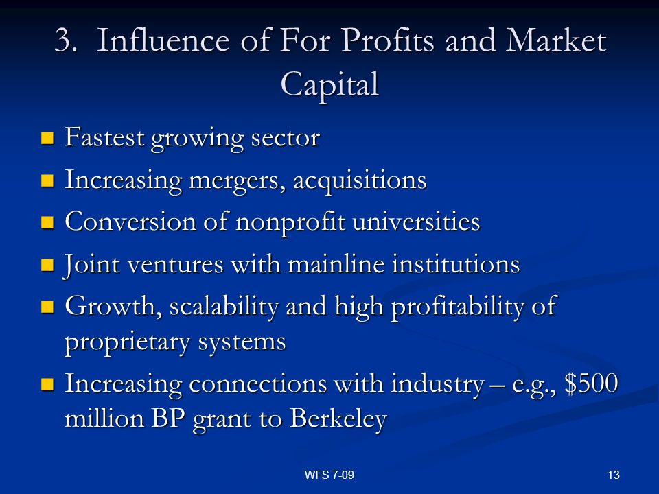 13WFS 7-09 3. Influence of For Profits and Market Capital Fastest growing sector Fastest growing sector Increasing mergers, acquisitions Increasing me