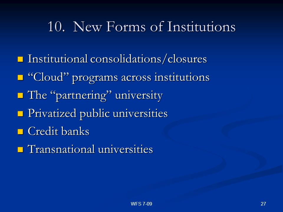 27WFS 7-09 10. New Forms of Institutions Institutional consolidations/closures Institutional consolidations/closures Cloud programs across institution