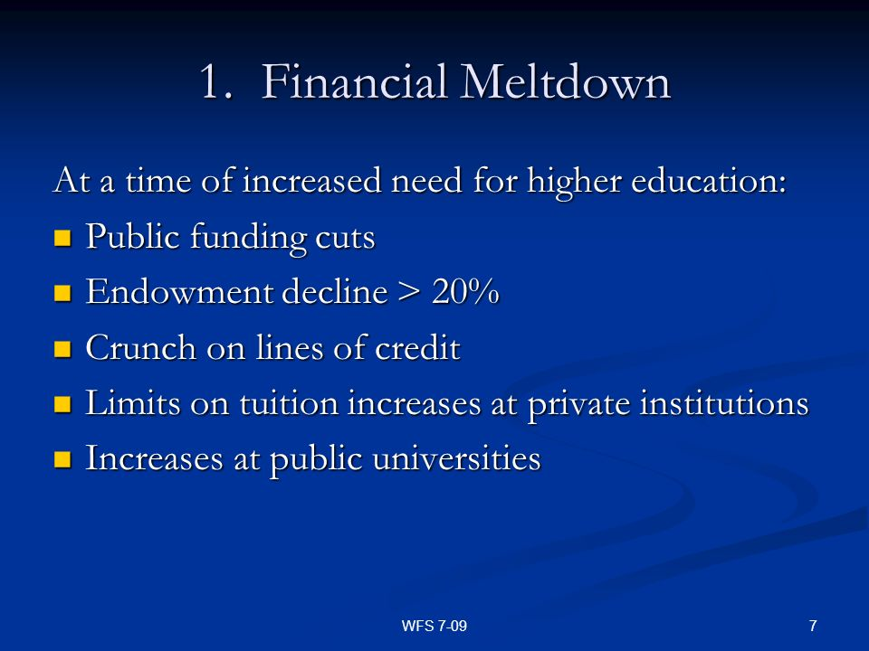 7WFS 7-09 1. Financial Meltdown At a time of increased need for higher education: Public funding cuts Public funding cuts Endowment decline > 20% Endo