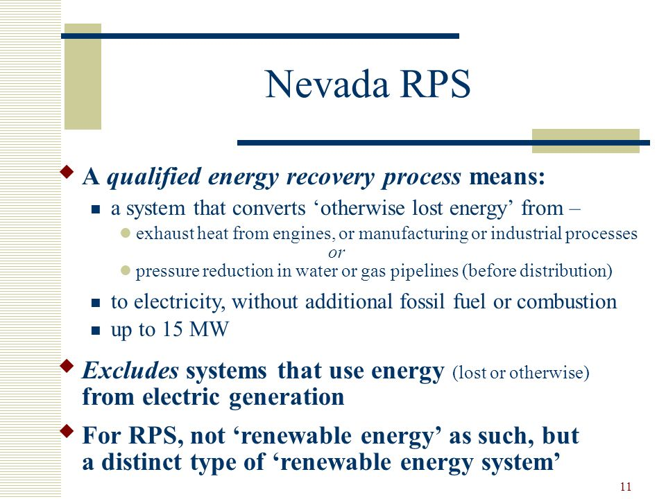 11 Nevada RPS A qualified energy recovery process means: a system that converts otherwise lost energy from – exhaust heat from engines, or manufacturing or industrial processes or pressure reduction in water or gas pipelines (before distribution) to electricity, without additional fossil fuel or combustion up to 15 MW Excludes systems that use energy (lost or otherwise) from electric generation For RPS, not renewable energy as such, but a distinct type of renewable energy system