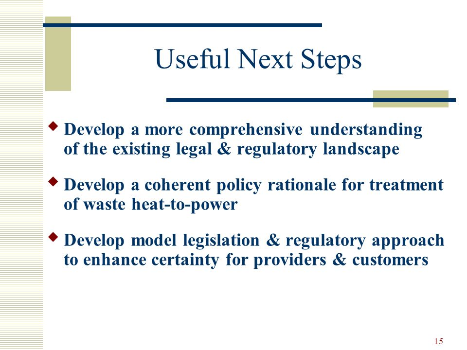 15 Useful Next Steps Develop a more comprehensive understanding of the existing legal & regulatory landscape Develop a coherent policy rationale for treatment of waste heat-to-power Develop model legislation & regulatory approach to enhance certainty for providers & customers