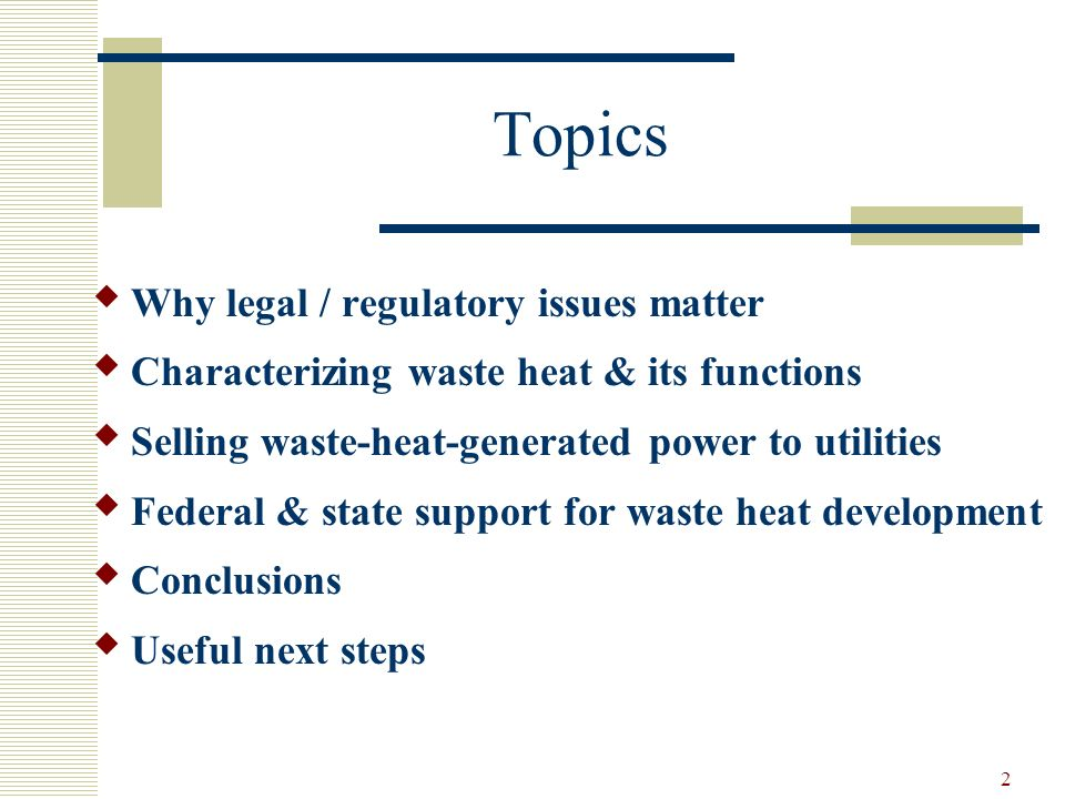 2 Topics Why legal / regulatory issues matter Characterizing waste heat & its functions Selling waste-heat-generated power to utilities Federal & state support for waste heat development Conclusions Useful next steps