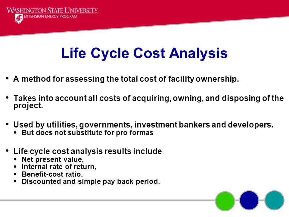 Life Cycle Cost Analysis A method for assessing the total cost of facility ownership. Takes into account all costs of acquiring, owning, and disposing