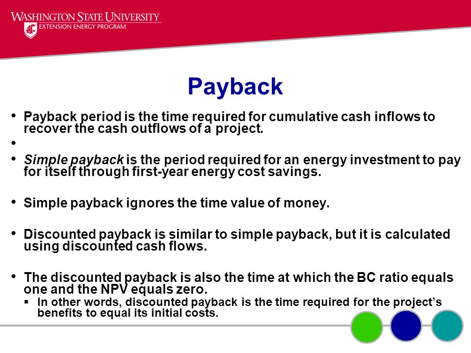 Payback Payback period is the time required for cumulative cash inflows to recover the cash outflows of a project. Simple payback is the period requir
