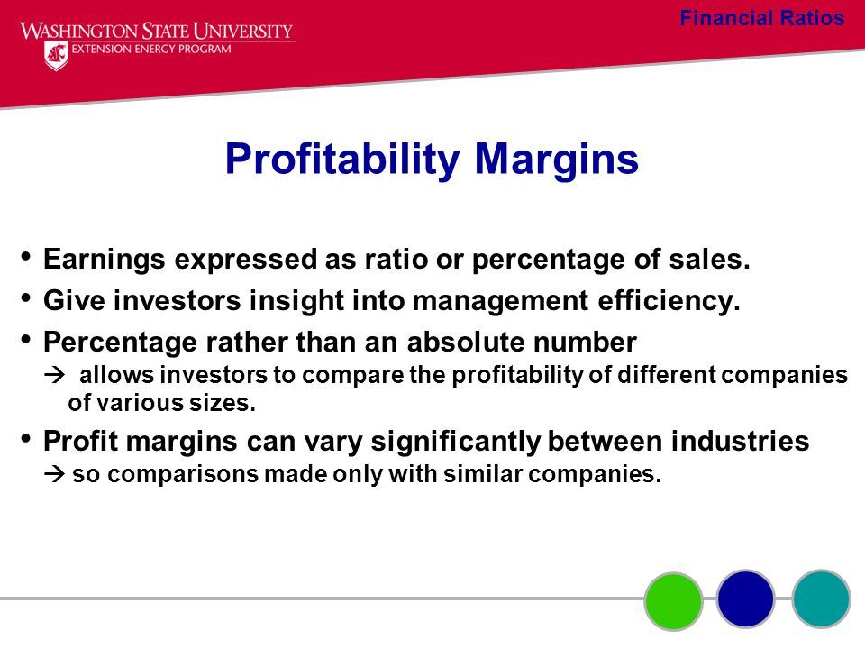 Profitability Margins Earnings expressed as ratio or percentage of sales. Give investors insight into management efficiency. Percentage rather than an