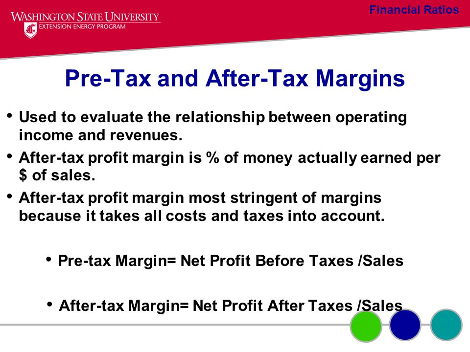 Pre-Tax and After-Tax Margins Used to evaluate the relationship between operating income and revenues. After-tax profit margin is % of money actually