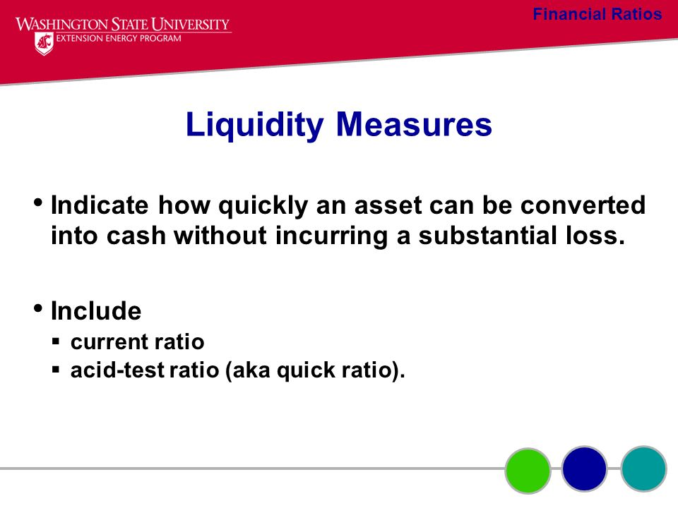 Liquidity Measures Indicate how quickly an asset can be converted into cash without incurring a substantial loss. Include current ratio acid-test rati