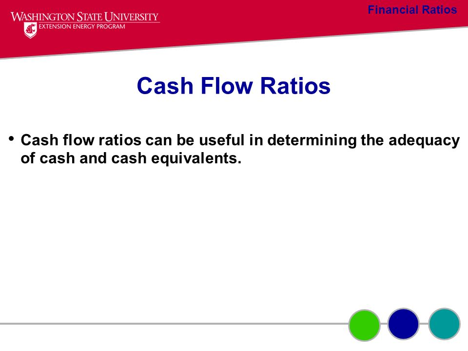 Cash Flow Ratios Cash flow ratios can be useful in determining the adequacy of cash and cash equivalents. Financial Ratios