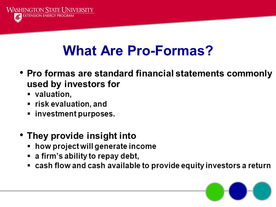 What Are Pro-Formas? Pro formas are standard financial statements commonly used by investors for valuation, risk evaluation, and investment purposes.