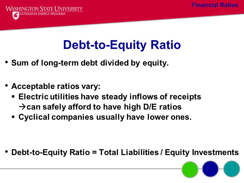 Debt-to-Equity Ratio Sum of long-term debt divided by equity. Acceptable ratios vary: Electric utilities have steady inflows of receipts can safely af