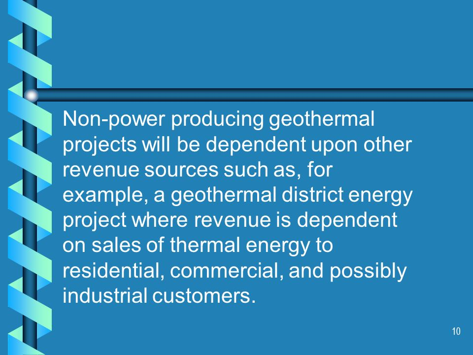 10 Non-power producing geothermal projects will be dependent upon other revenue sources such as, for example, a geothermal district energy project where revenue is dependent on sales of thermal energy to residential, commercial, and possibly industrial customers.