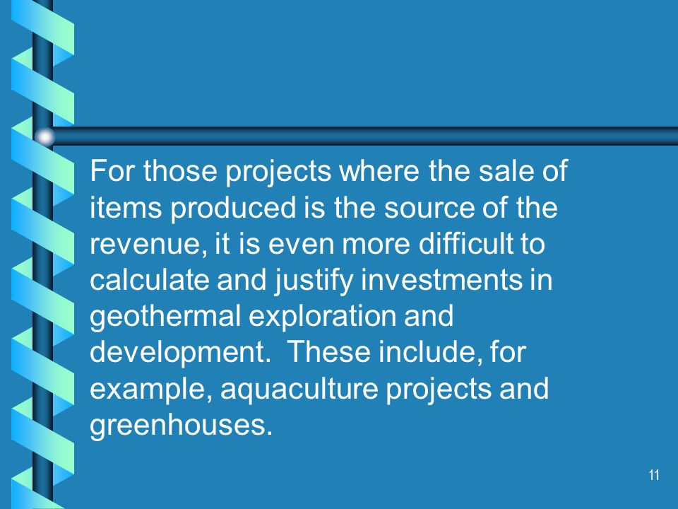 11 For those projects where the sale of items produced is the source of the revenue, it is even more difficult to calculate and justify investments in geothermal exploration and development.
