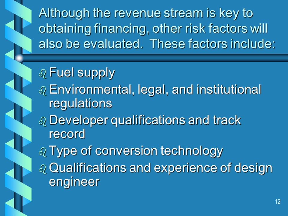 12 Although the revenue stream is key to obtaining financing, other risk factors will also be evaluated. These factors include: b Fuel supply b Enviro