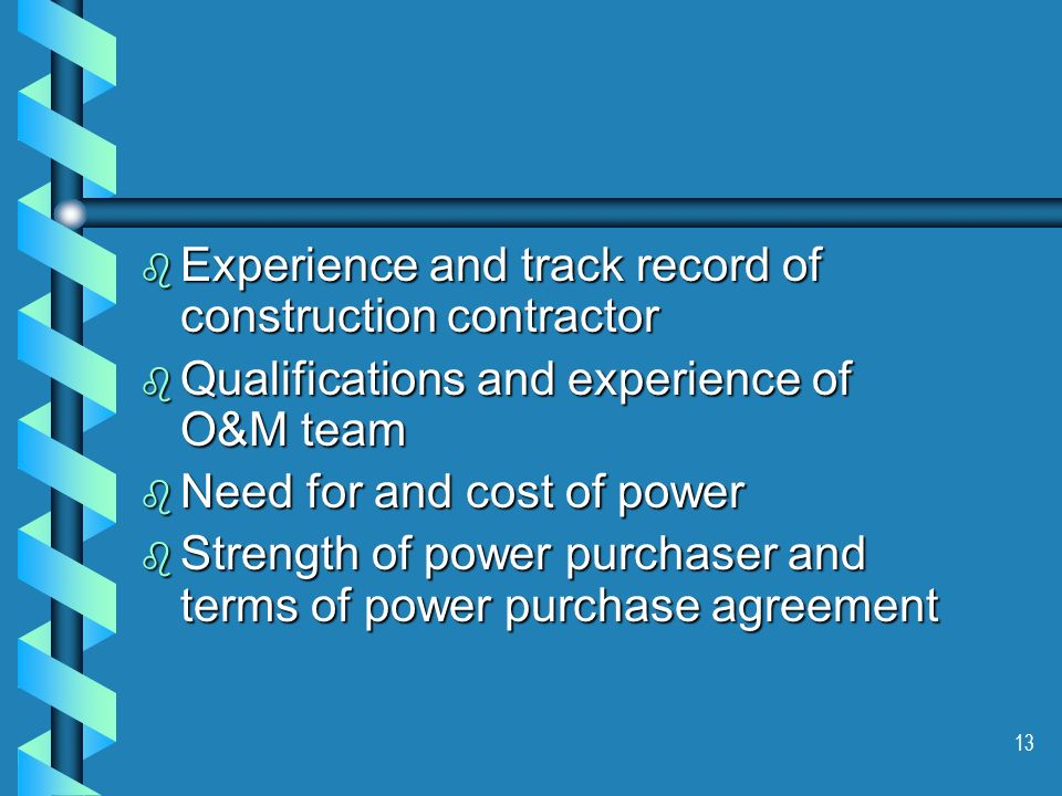 13 b Experience and track record of construction contractor b Qualifications and experience of O&M team b Need for and cost of power b Strength of power purchaser and terms of power purchase agreement