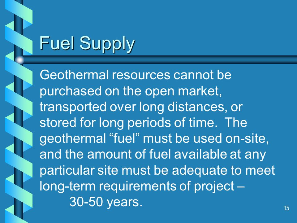 15 Fuel Supply Geothermal resources cannot be purchased on the open market, transported over long distances, or stored for long periods of time.