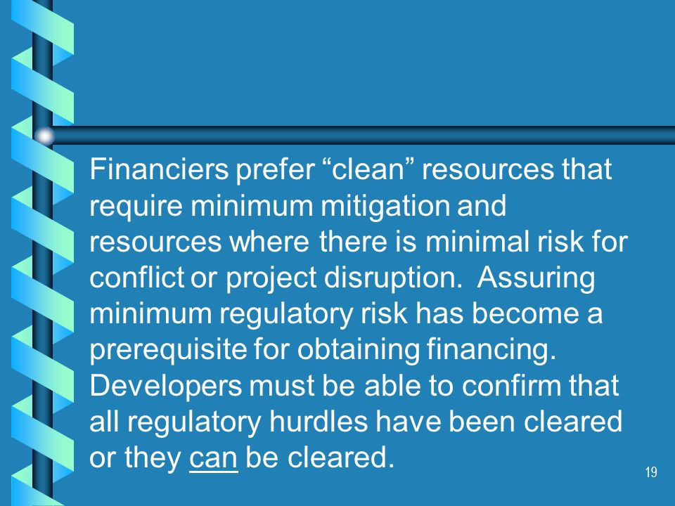 19 Financiers prefer clean resources that require minimum mitigation and resources where there is minimal risk for conflict or project disruption. Ass