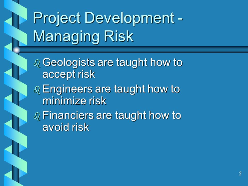 2 Project Development - Managing Risk b Geologists are taught how to accept risk b Engineers are taught how to minimize risk b Financiers are taught how to avoid risk