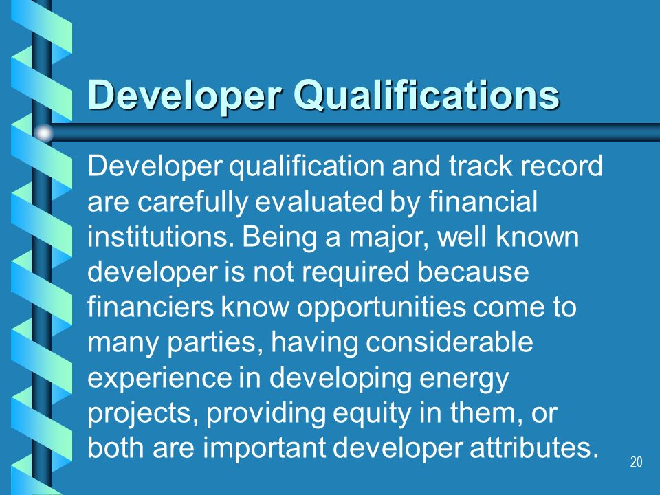 20 Developer Qualifications Developer qualification and track record are carefully evaluated by financial institutions.