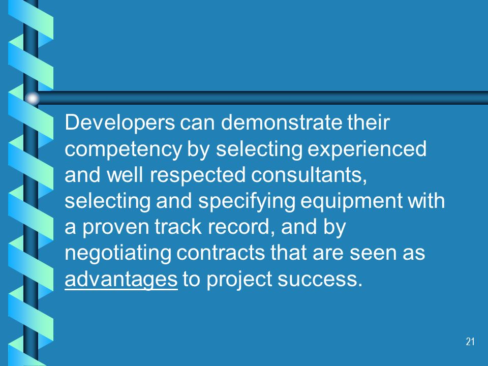 21 Developers can demonstrate their competency by selecting experienced and well respected consultants, selecting and specifying equipment with a proven track record, and by negotiating contracts that are seen as advantages to project success.
