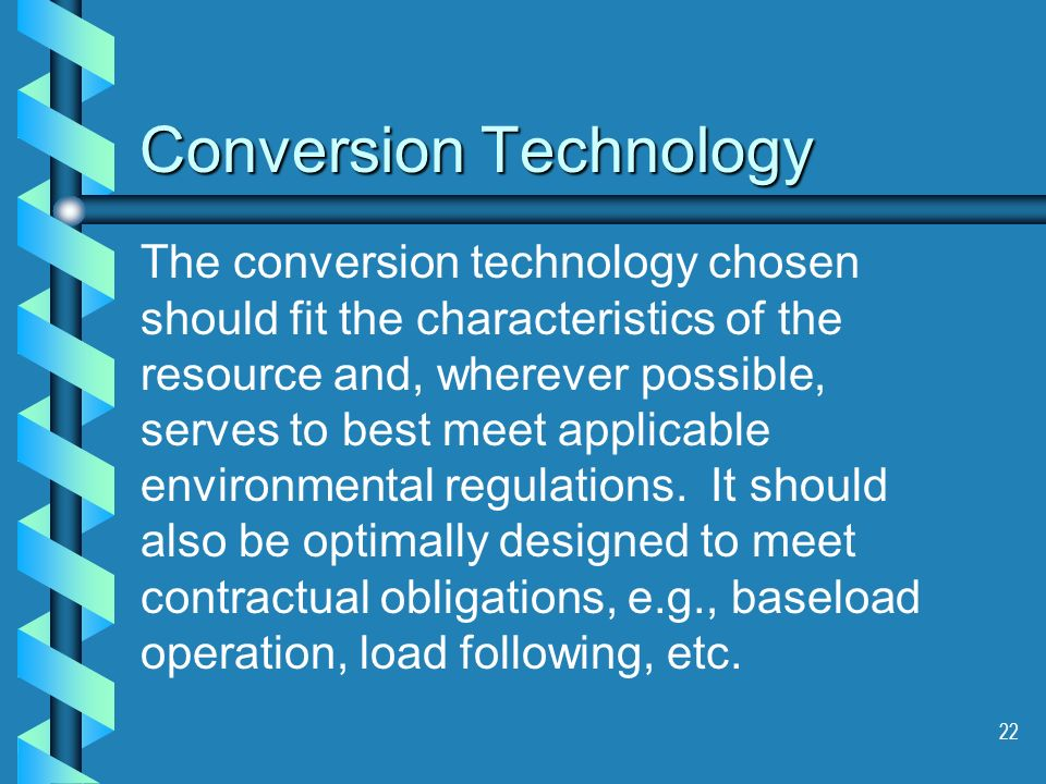 22 Conversion Technology The conversion technology chosen should fit the characteristics of the resource and, wherever possible, serves to best meet a