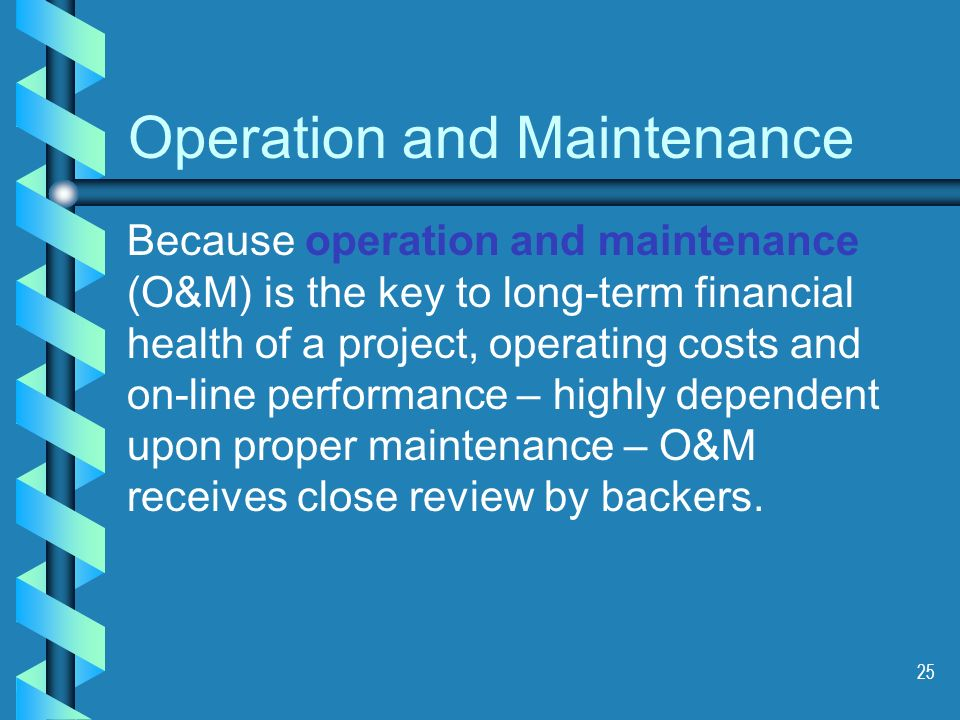25 Because operation and maintenance (O&M) is the key to long-term financial health of a project, operating costs and on-line performance – highly dependent upon proper maintenance – O&M receives close review by backers.
