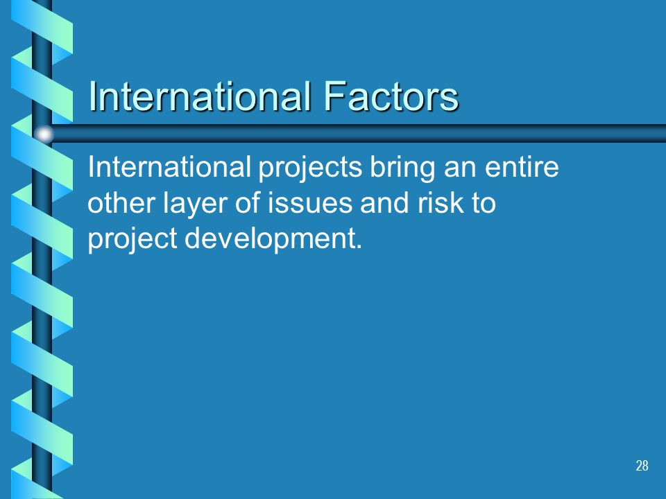 28 International Factors International projects bring an entire other layer of issues and risk to project development.