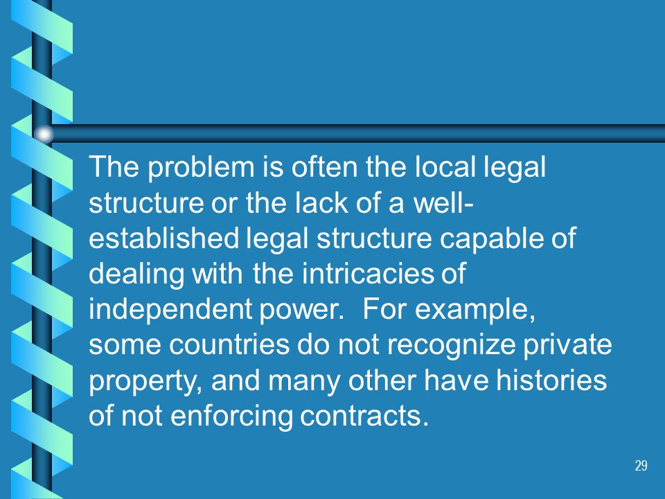 29 The problem is often the local legal structure or the lack of a well- established legal structure capable of dealing with the intricacies of independent power.